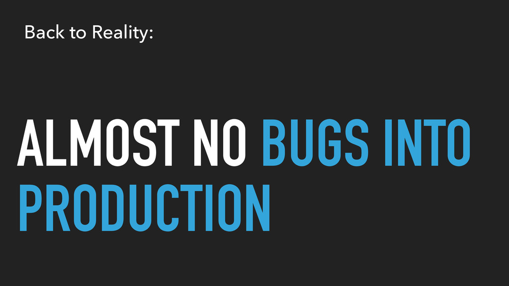 ALMOST NO BUGS INTO PRODUCTION Back to Reality: