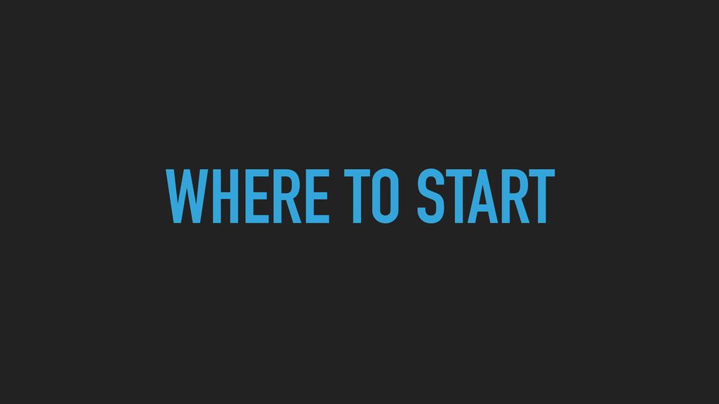 WHERE TO START