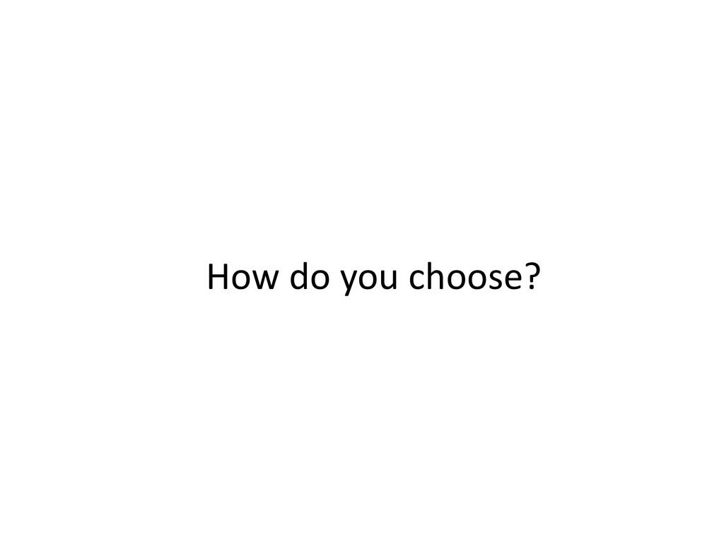 How do you choose?