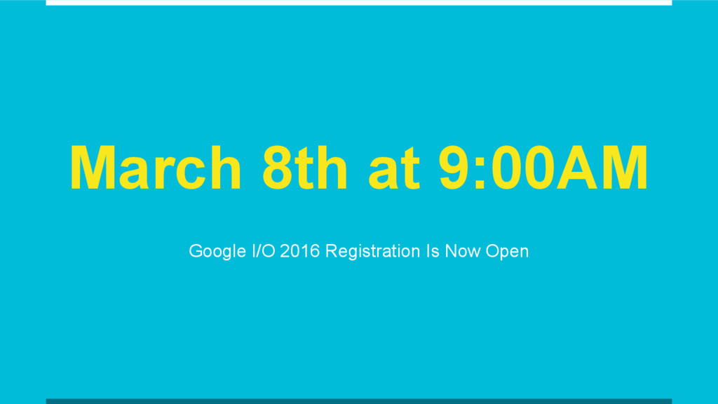 March 8th at 9:00AM Google I/O 2016 Registratio...