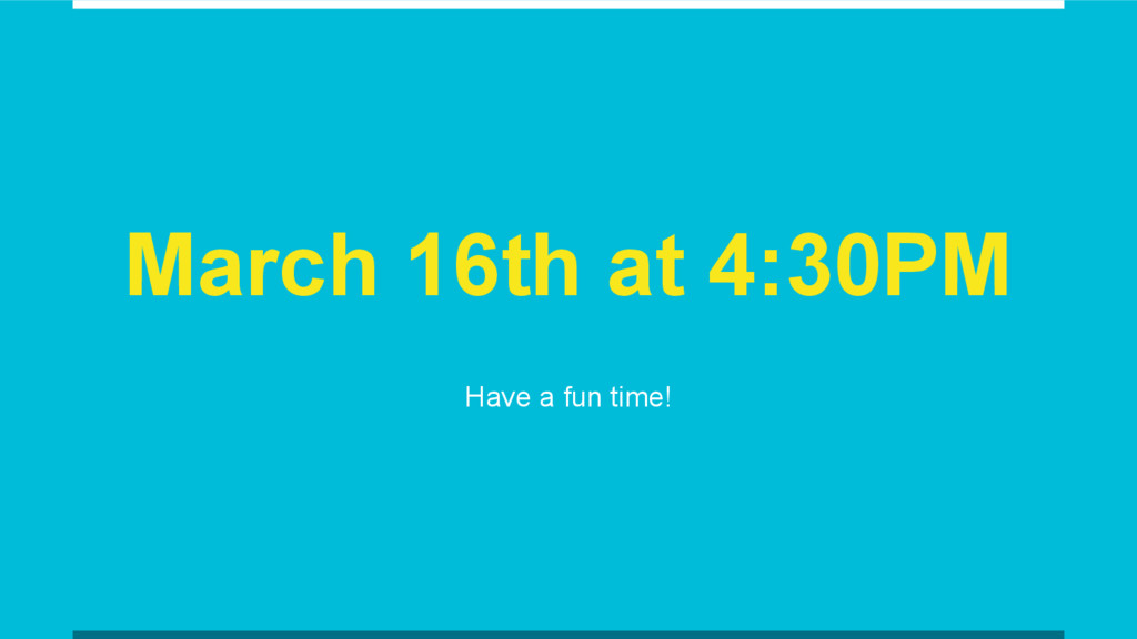 March 16th at 4:30PM Have a fun time!