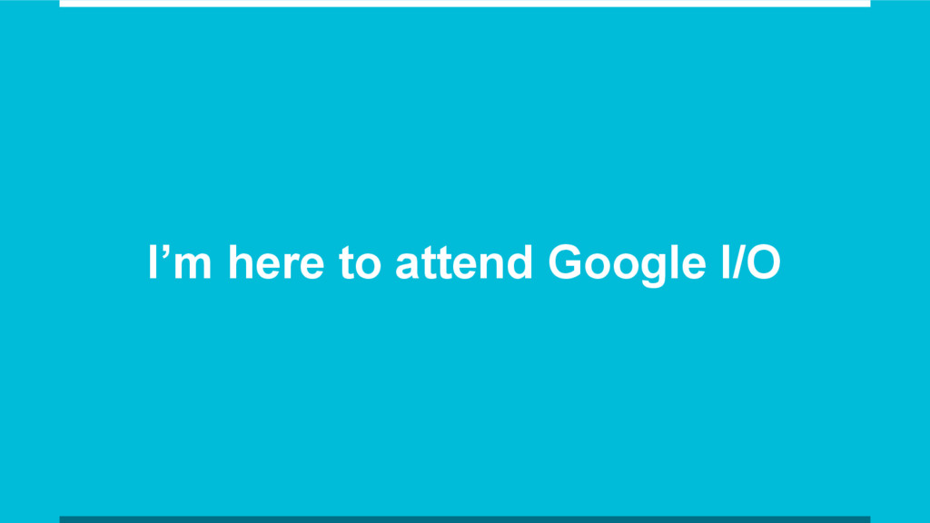 I'm here to attend Google I/O