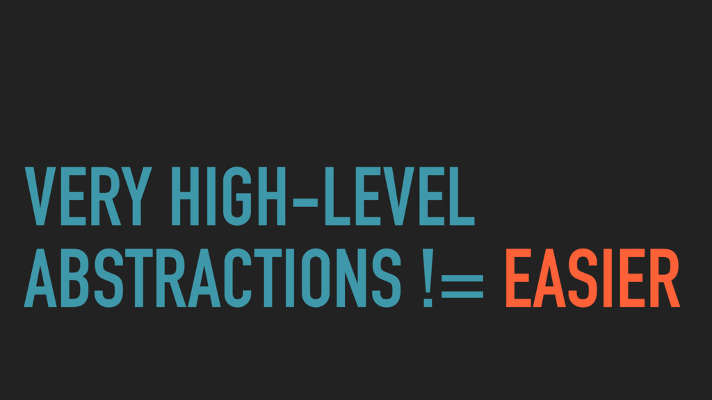 VERY HIGH-LEVEL ABSTRACTIONS != EASIER