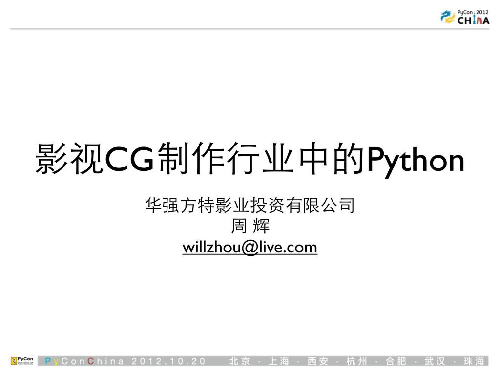 影视CG制作⾏行业中的Python 华强⽅方特影业投资有限公司 周 辉 willzhou@li...
