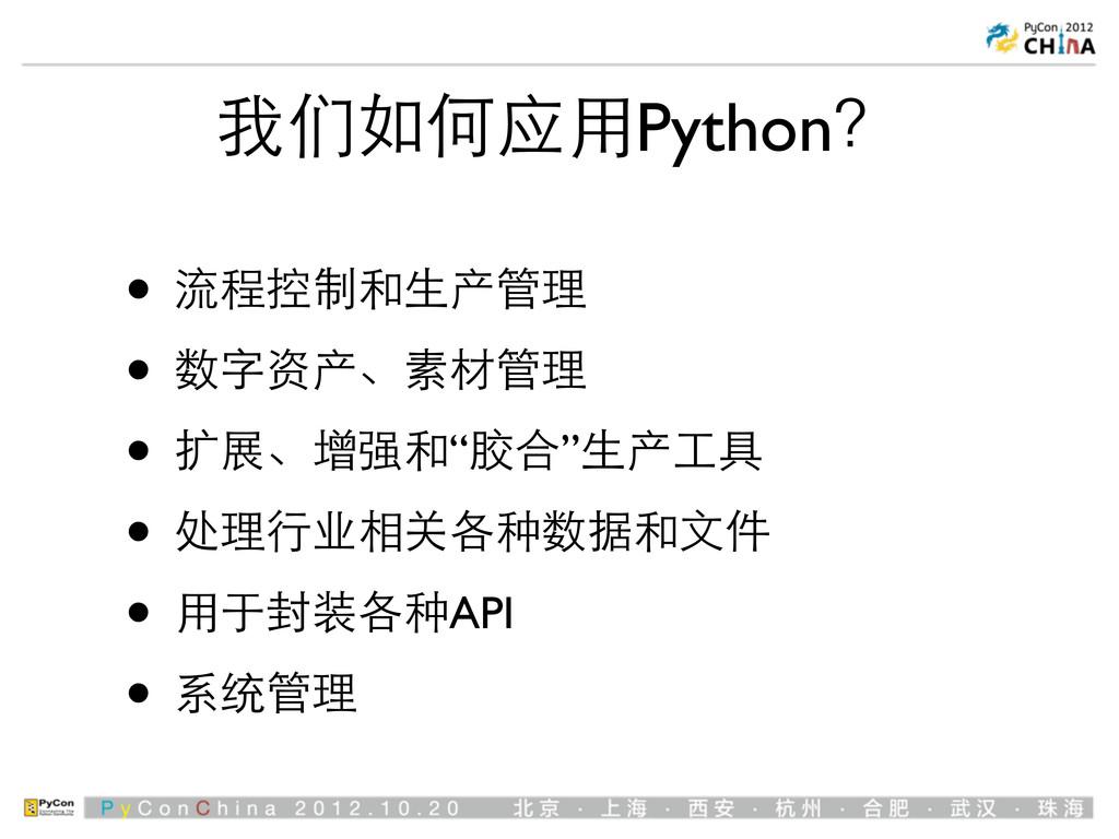 我们如何应⽤用Python? • 流程控制和⽣生产管理 • 数字资产、素材管理 • 扩展、增强...