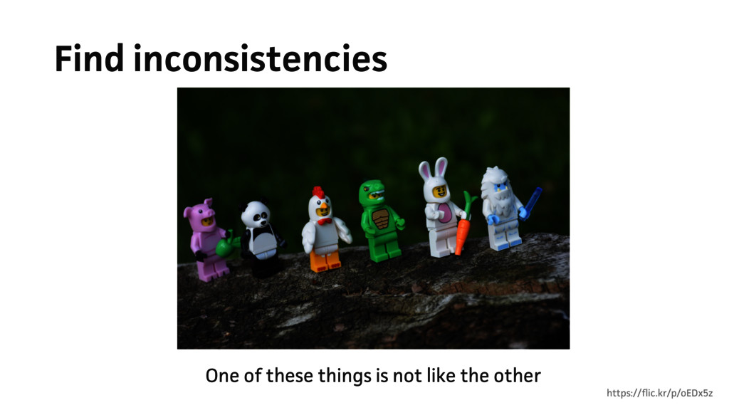 Find inconsistencies One of these things is not...