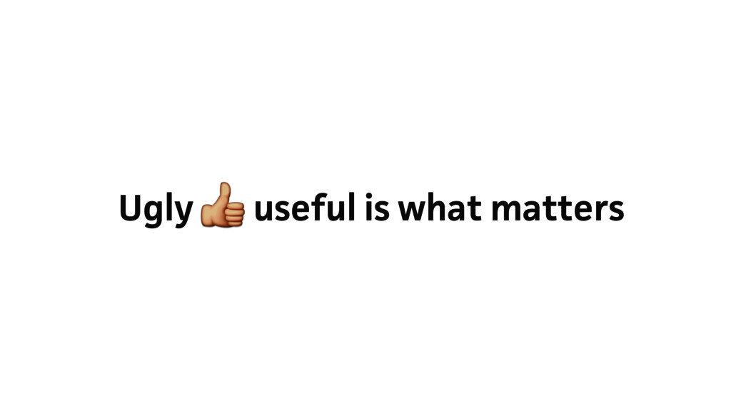 Ugly useful is what matters