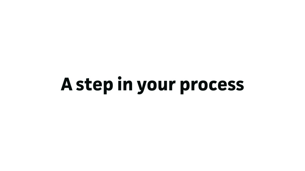 A step in your process