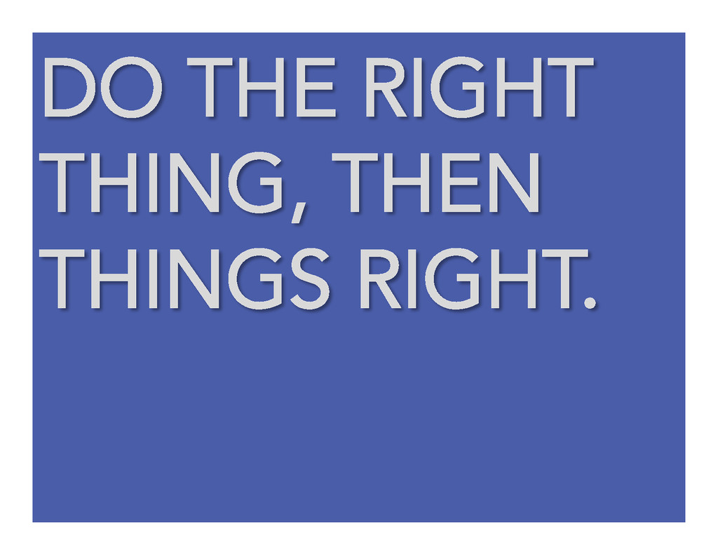 DO THE RIGHT THING, THEN THINGS RIGHT.