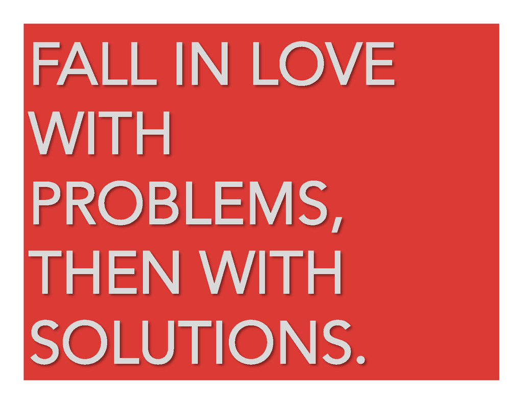 FALL IN LOVE WITH PROBLEMS, THEN WITH SOLUTIONS.