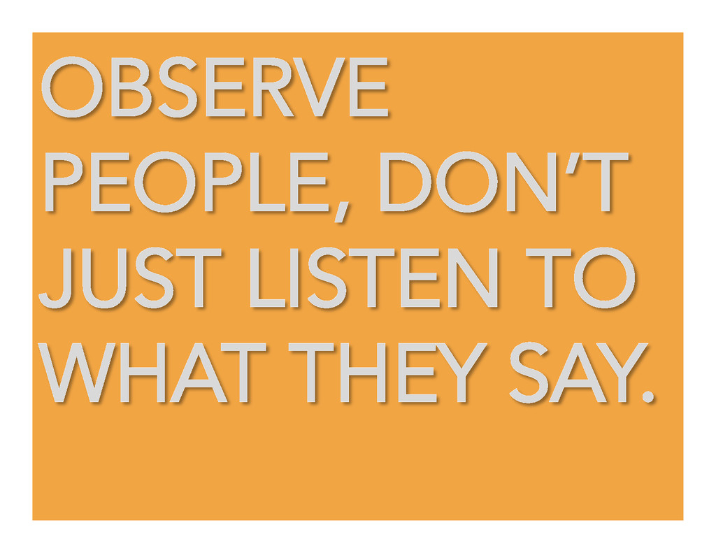 OBSERVE PEOPLE, DON'T JUST LISTEN TO WHAT THEY ...