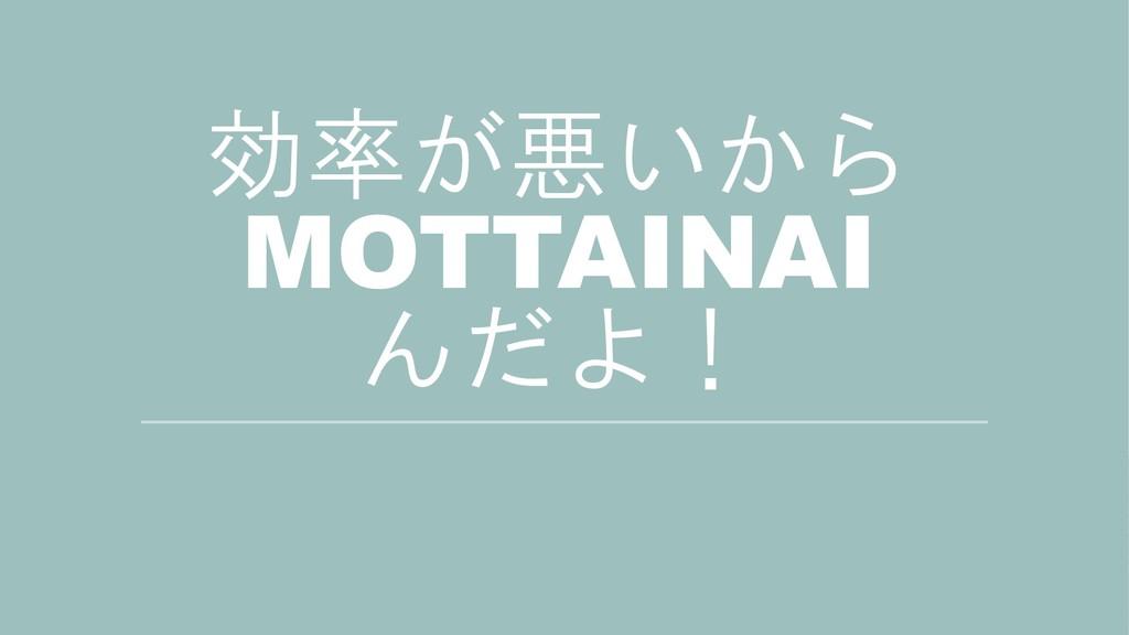 効率が悪いから MOTTAINAI んだよ!