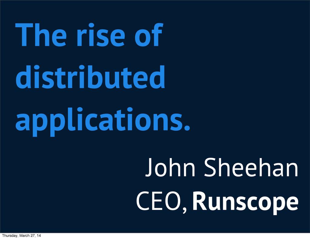 John Sheehan CEO, Runscope The rise of distribu...