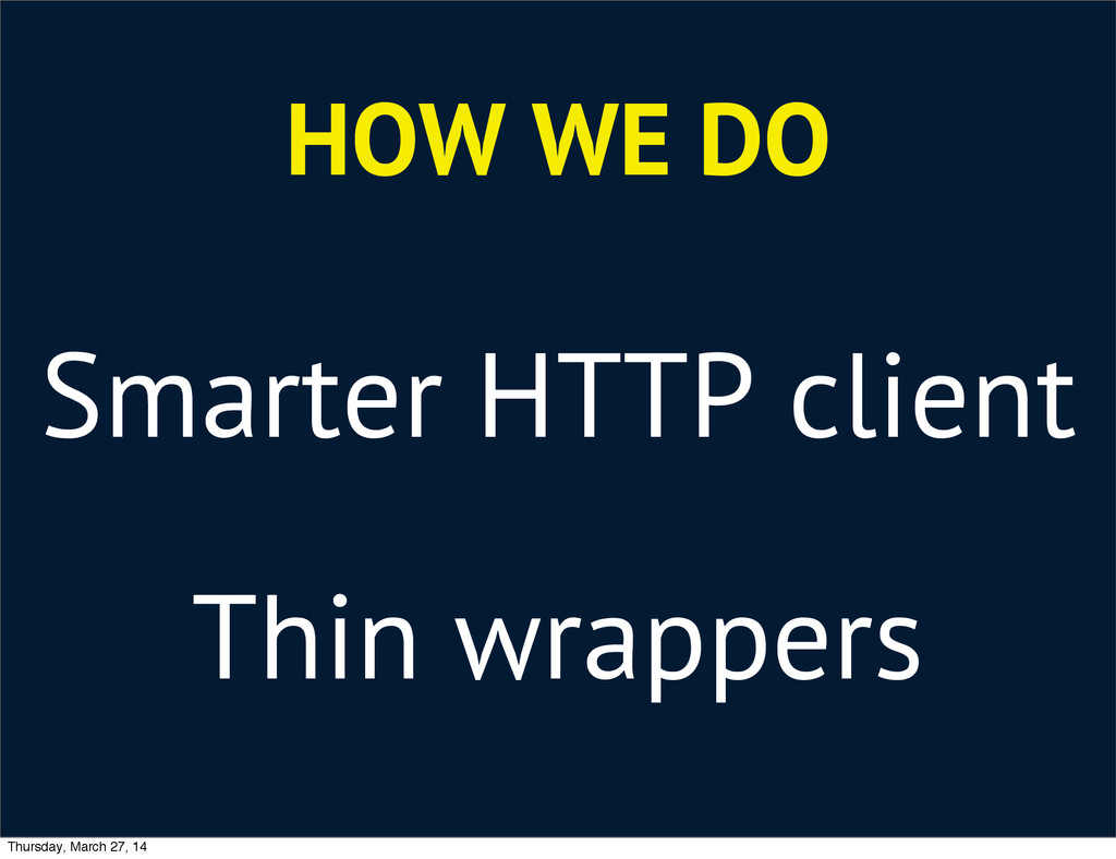 HOW WE DO Smarter HTTP client Thin wrappers Thu...