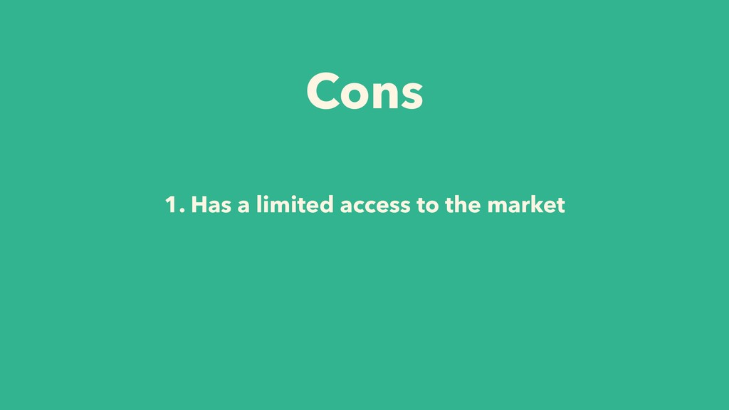 1. Has a limited access to the market Cons