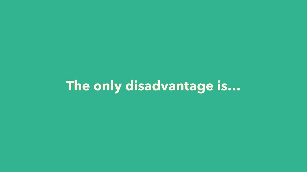 The only disadvantage is…