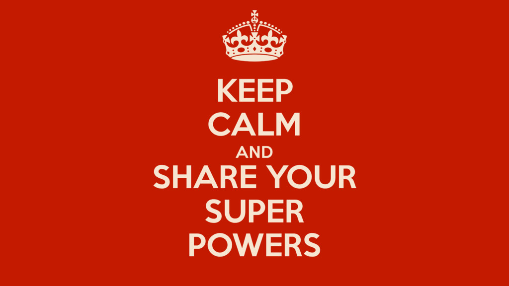 KEEP CALM AND SHARE YOUR SUPER POWERS