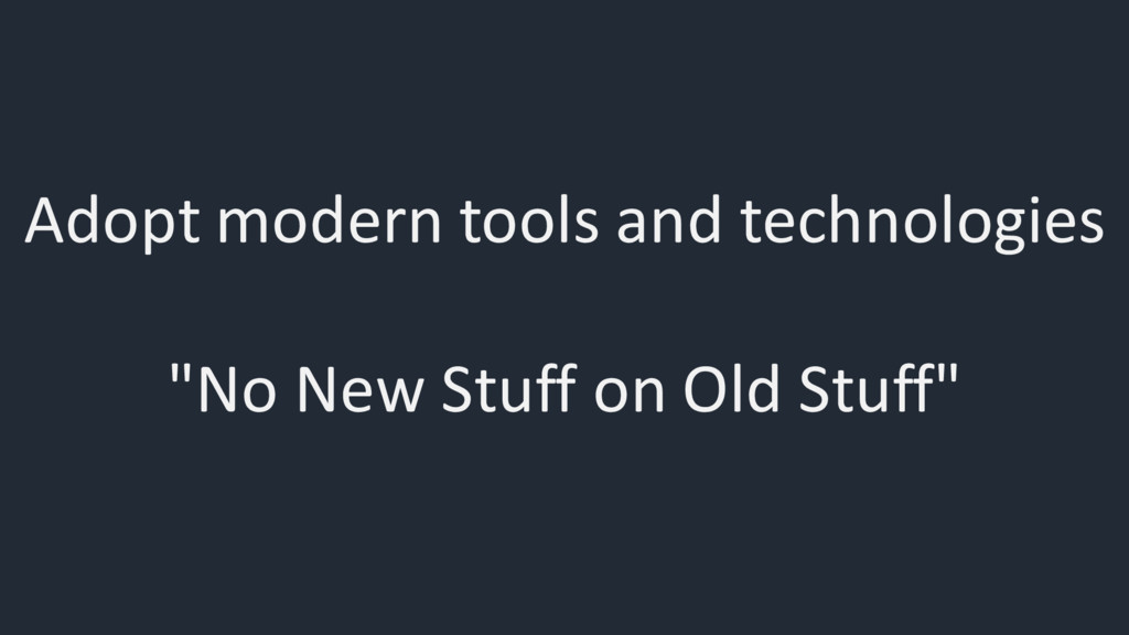 "Adopt modern tools and technologies ""No New Stu..."