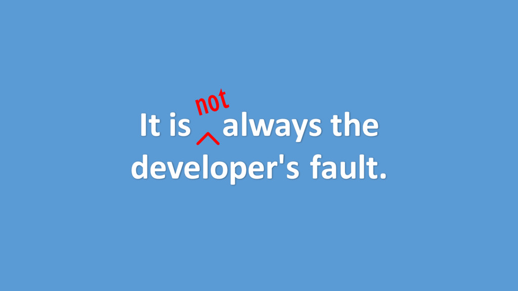 It is always the developer's fault.