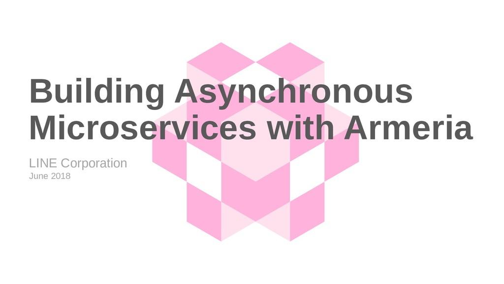 LINE Corporation June 2018 Building Asynchronou...