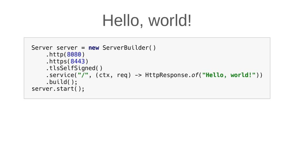 Hello, world! Server server = new ServerBuilder...