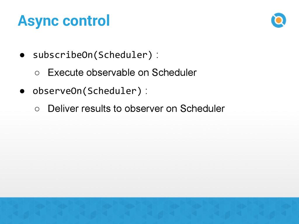 Async control ● subscribeOn(Scheduler) : ○ Exec...