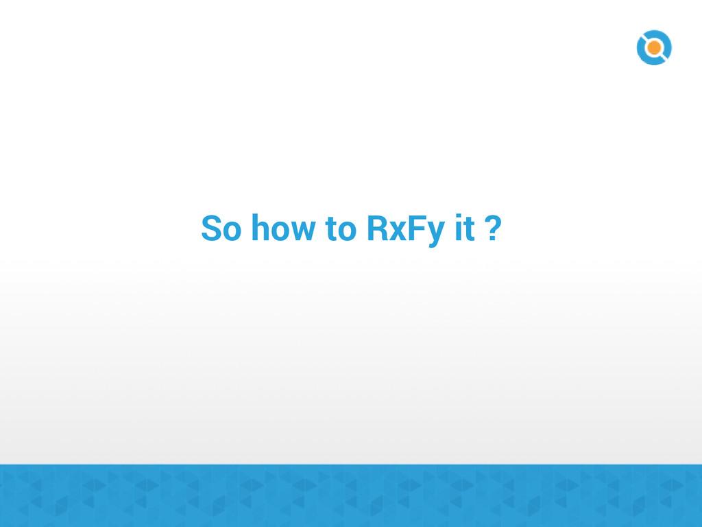 So how to RxFy it ?
