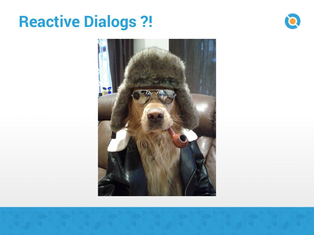 Reactive Dialogs ?!