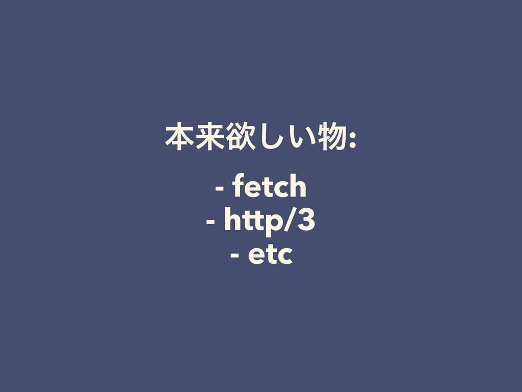 ຊདྷཉ͍͠: - fetch - http/3 - etc