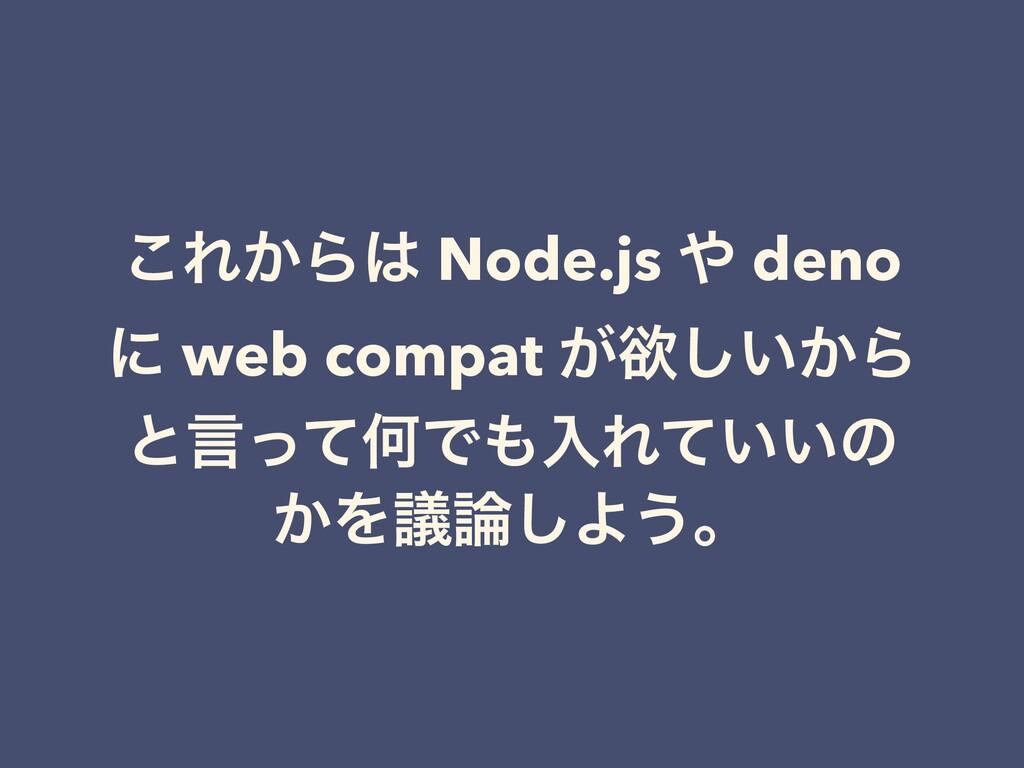͜Ε͔Β Node.js  deno ʹ web compat ͕ཉ͍͔͠Β ͱݴͬͯԿͰ...