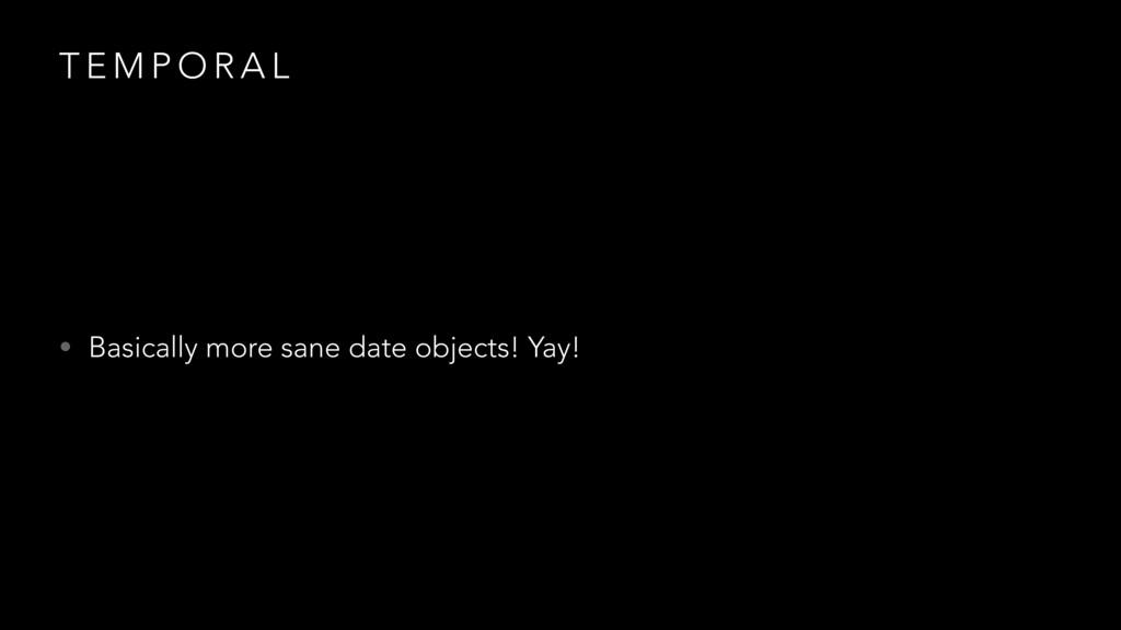 T E M P O R A L • Basically more sane date obje...