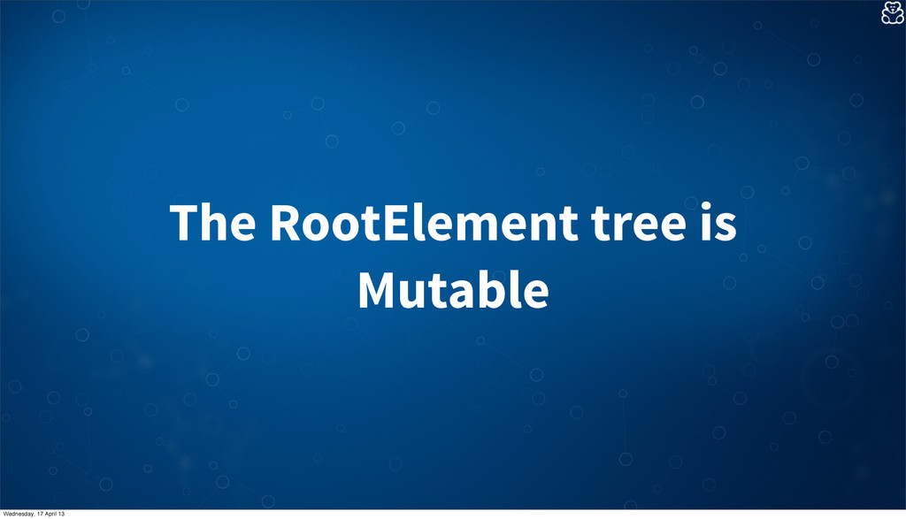 The RootElement tree is Mutable Wednesday, 17 A...