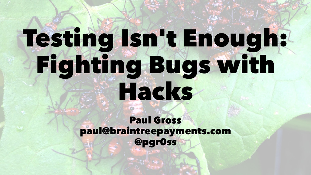 Testing Isn't Enough: Fighting Bugs with Hacks ...