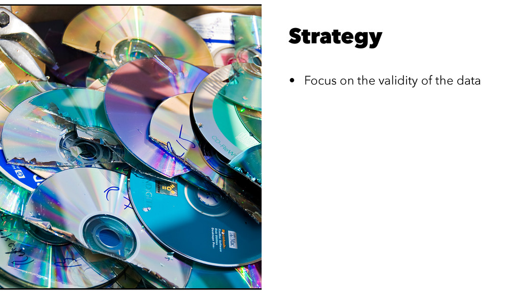 Strategy • Focus on the validity of the data