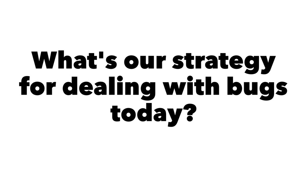 What's our strategy for dealing with bugs today?