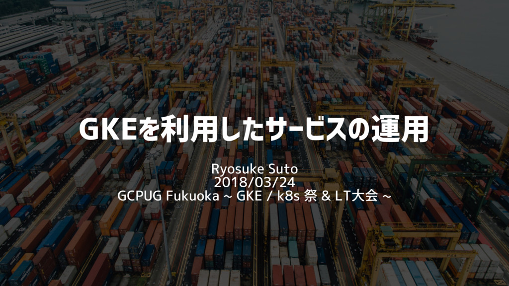 GKEを利用したサービスの運用 Ryosuke Suto 2018/03/24 GCPUG F...