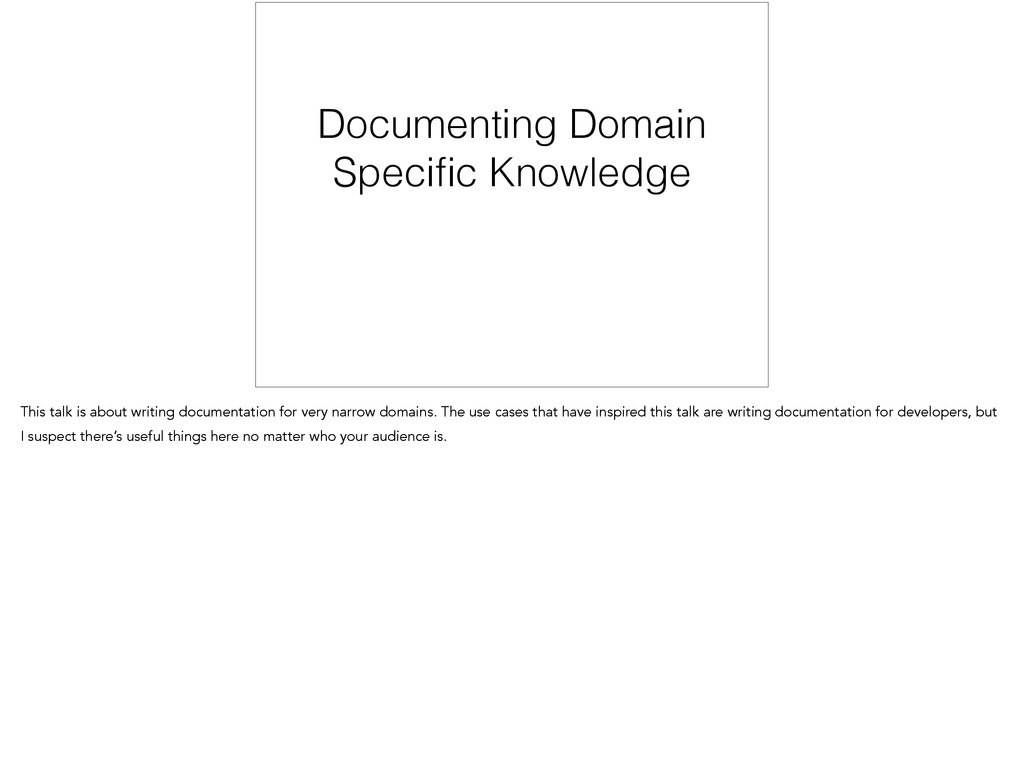 Documenting Domain Specific Knowledge This talk ...
