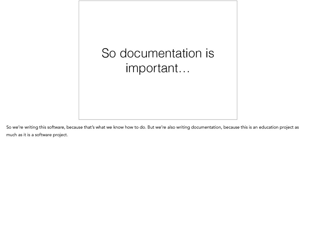 So documentation is important… So we're writing...