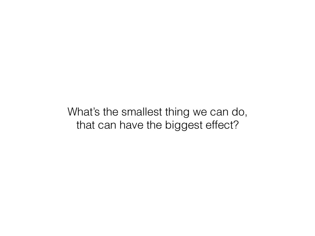What's the smallest thing we can do, that can h...