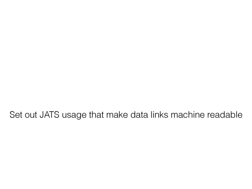 Set out JATS usage that make data links machine...