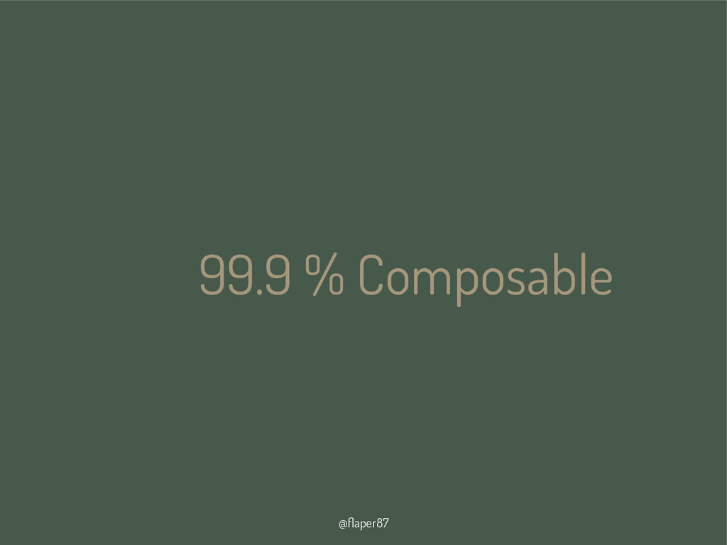 @flaper87 99.9 % Composable