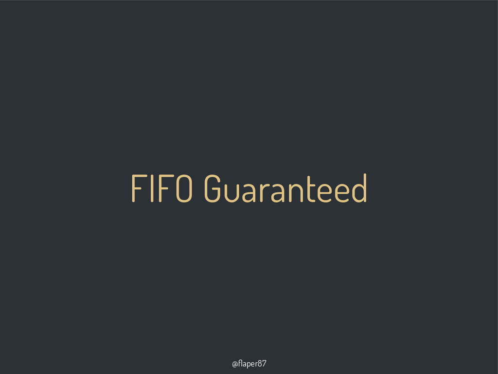 @flaper87 FIFO Guaranteed