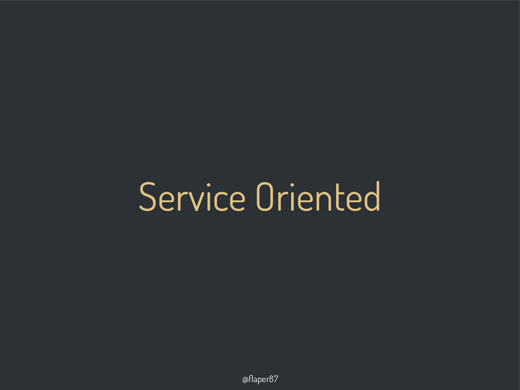 @flaper87 Service Oriented