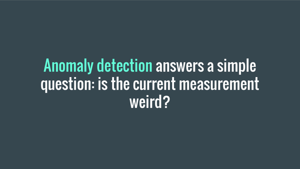 Anomaly detection answers a simple question: is...