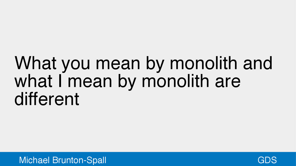 GDS Michael Brunton-Spall What you mean by mono...