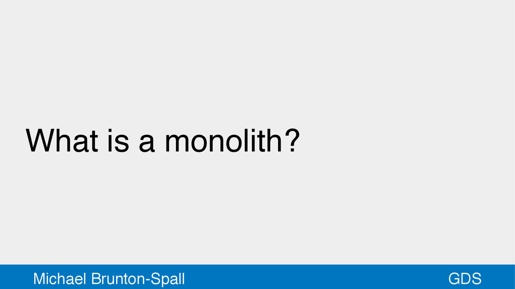 GDS Michael Brunton-Spall What is a monolith?