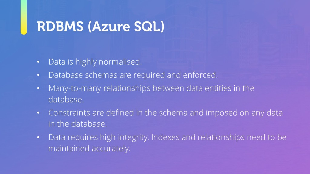 RDBMS (Azure SQL) • Data is highly normalised. ...