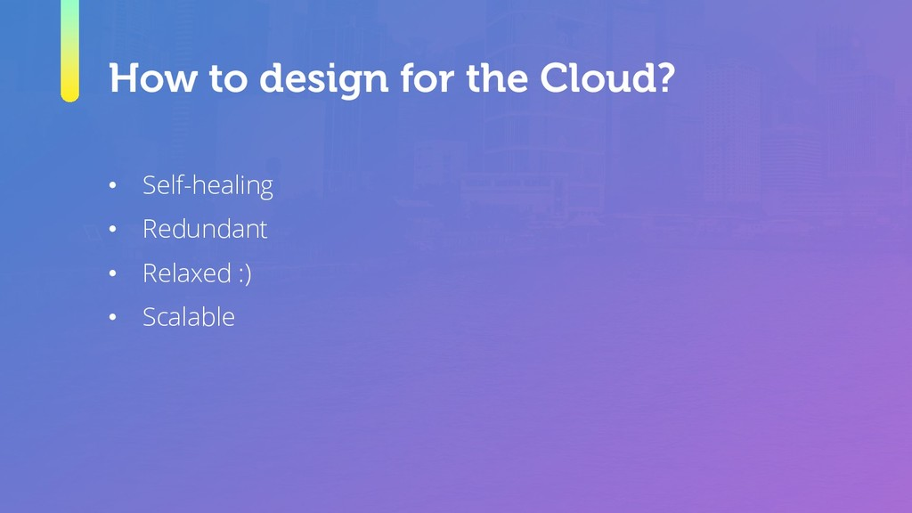 How to design for the Cloud? • Self-healing • R...
