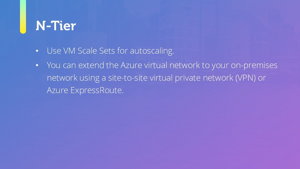 N-Tier • Use VM Scale Sets for autoscaling. • Y...