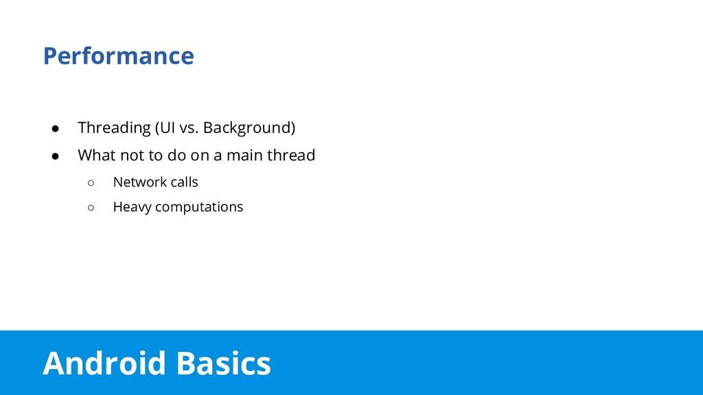 Android Basics Performance ● Threading (UI vs. ...